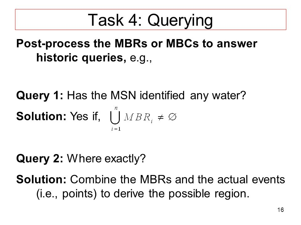 16 Task 4: Querying Post-process the MBRs or MBCs to answer historic queries, e.g., Query 1: Has the MSN identified any water.