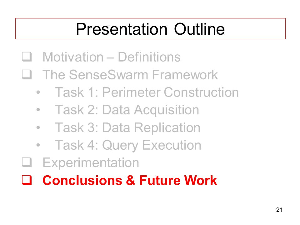 21 Presentation Outline  Motivation – Definitions  The SenseSwarm Framework Task 1: Perimeter Construction Task 2: Data Acquisition Task 3: Data Replication Task 4: Query Execution  Experimentation  Conclusions & Future Work