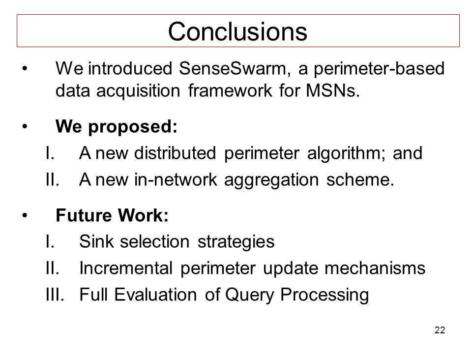 22 Conclusions We introduced SenseSwarm, a perimeter-based data acquisition framework for MSNs.