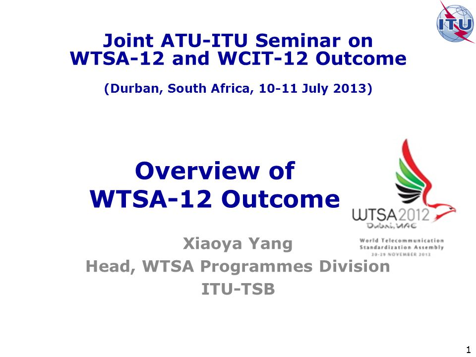 1 Overview of WTSA-12 Outcome Xiaoya Yang Head, WTSA Programmes Division ITU-TSB Joint ATU-ITU Seminar on WTSA-12 and WCIT-12 Outcome (Durban, South Africa, July 2013)