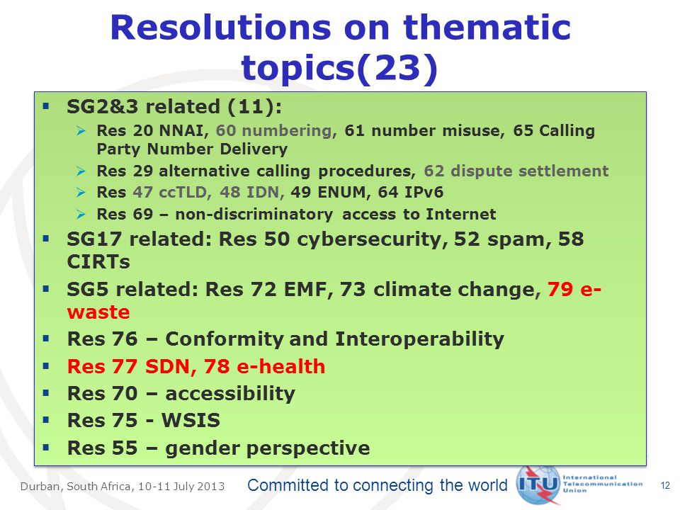 Committed to connecting the world Durban, South Africa, July 2013 Resolutions on thematic topics(23)  SG2&3 related (11):  Res 20 NNAI, 60 numbering, 61 number misuse, 65 Calling Party Number Delivery  Res 29 alternative calling procedures, 62 dispute settlement  Res 47 ccTLD, 48 IDN, 49 ENUM, 64 IPv6  Res 69 – non-discriminatory access to Internet  SG17 related: Res 50 cybersecurity, 52 spam, 58 CIRTs  SG5 related: Res 72 EMF, 73 climate change, 79 e- waste  Res 76 – Conformity and Interoperability  Res 77 SDN, 78 e-health  Res 70 – accessibility  Res 75 - WSIS  Res 55 – gender perspective  SG2&3 related (11):  Res 20 NNAI, 60 numbering, 61 number misuse, 65 Calling Party Number Delivery  Res 29 alternative calling procedures, 62 dispute settlement  Res 47 ccTLD, 48 IDN, 49 ENUM, 64 IPv6  Res 69 – non-discriminatory access to Internet  SG17 related: Res 50 cybersecurity, 52 spam, 58 CIRTs  SG5 related: Res 72 EMF, 73 climate change, 79 e- waste  Res 76 – Conformity and Interoperability  Res 77 SDN, 78 e-health  Res 70 – accessibility  Res 75 - WSIS  Res 55 – gender perspective 12