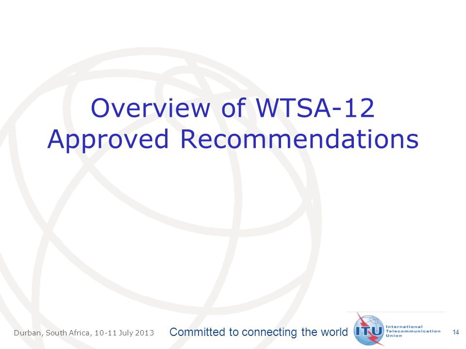 Committed to connecting the world Durban, South Africa, July 2013 Overview of WTSA-12 Approved Recommendations 14