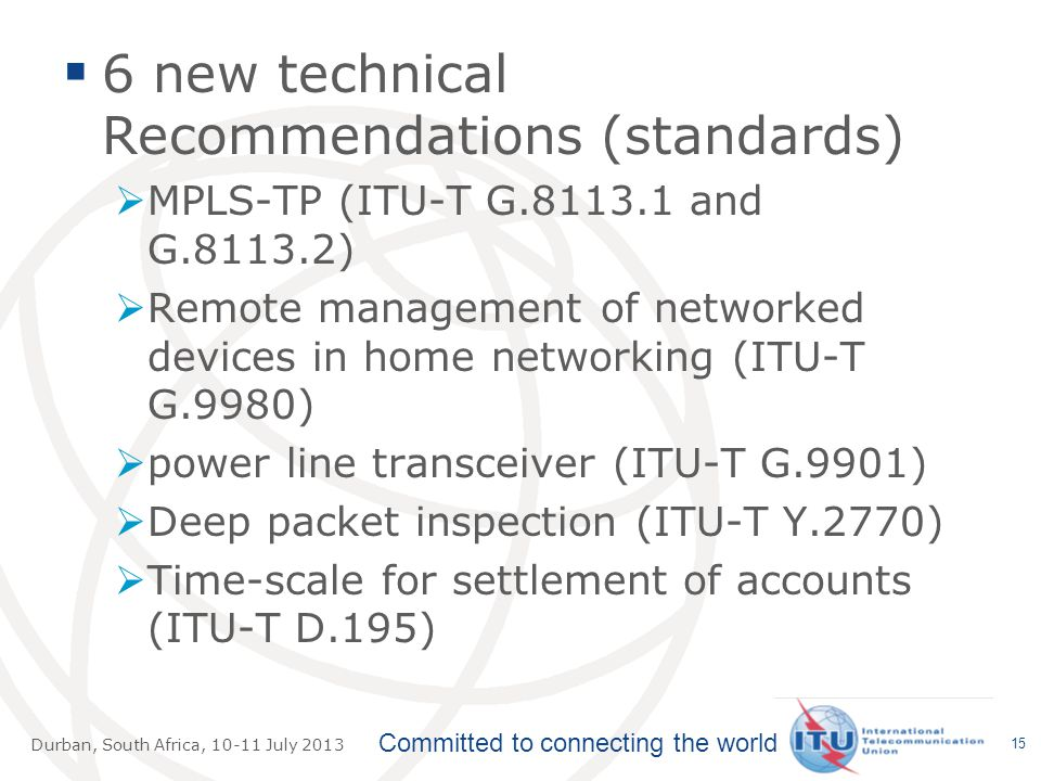 Committed to connecting the world Durban, South Africa, July 2013  6 new technical Recommendations (standards)  MPLS-TP (ITU-T G and G )  Remote management of networked devices in home networking (ITU-T G.9980)  power line transceiver (ITU-T G.9901)  Deep packet inspection (ITU-T Y.2770)  Time-scale for settlement of accounts (ITU-T D.195) 15