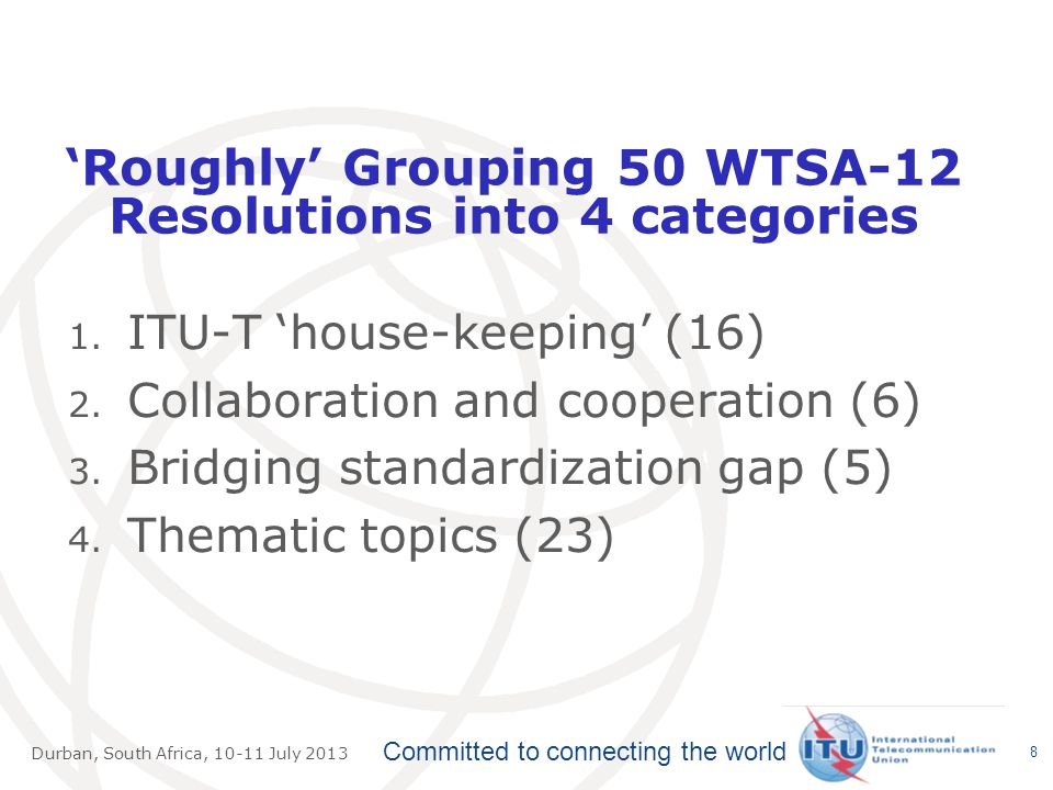 Committed to connecting the world Durban, South Africa, July 2013 'Roughly' Grouping 50 WTSA-12 Resolutions into 4 categories 1.