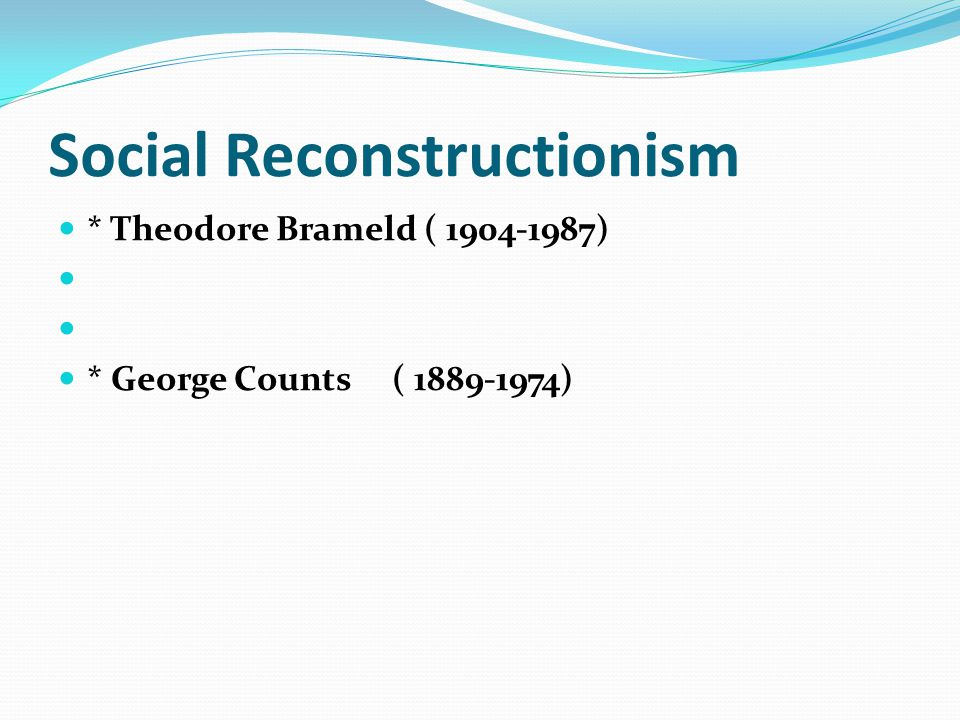 Social Reconstructionism * Theodore Brameld ( ) * George Counts ( )