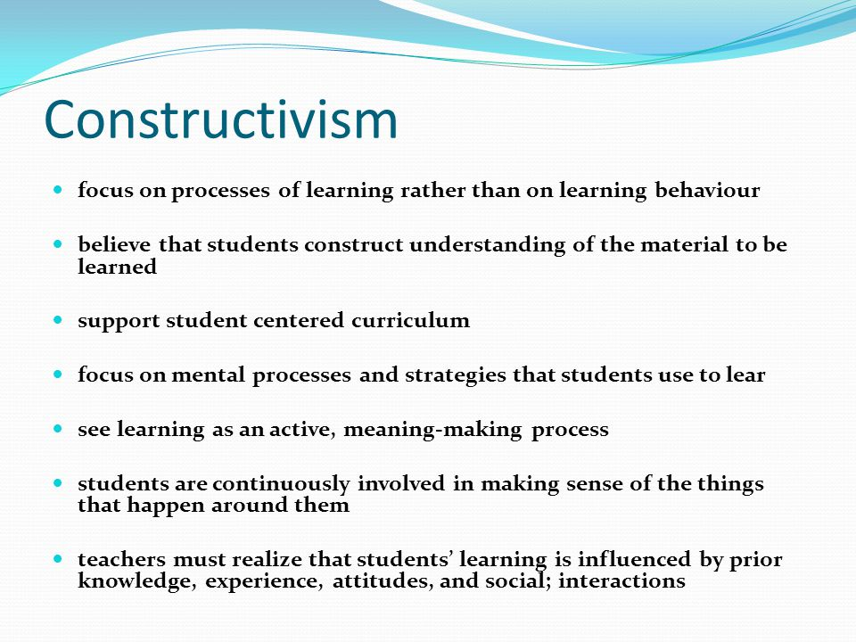 Constructivism focus on processes of learning rather than on learning behaviour believe that students construct understanding of the material to be learned support student centered curriculum focus on mental processes and strategies that students use to lear see learning as an active, meaning-making process students are continuously involved in making sense of the things that happen around them teachers must realize that students' learning is influenced by prior knowledge, experience, attitudes, and social; interactions
