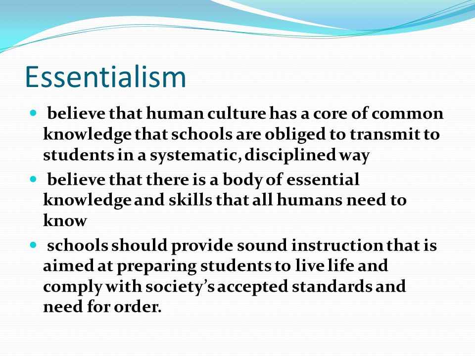Essentialism believe that human culture has a core of common knowledge that schools are obliged to transmit to students in a systematic, disciplined way believe that there is a body of essential knowledge and skills that all humans need to know schools should provide sound instruction that is aimed at preparing students to live life and comply with society's accepted standards and need for order.