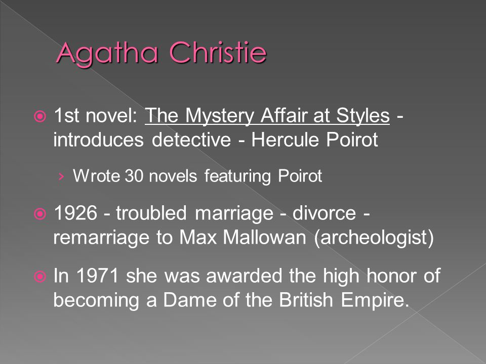  1st novel: The Mystery Affair at Styles - introduces detective - Hercule Poirot › Wrote 30 novels featuring Poirot  troubled marriage - divorce - remarriage to Max Mallowan (archeologist)  In 1971 she was awarded the high honor of becoming a Dame of the British Empire.