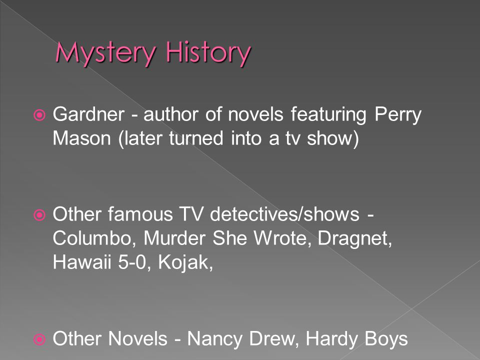  Gardner - author of novels featuring Perry Mason (later turned into a tv show)  Other famous TV detectives/shows - Columbo, Murder She Wrote, Dragnet, Hawaii 5-0, Kojak,  Other Novels - Nancy Drew, Hardy Boys