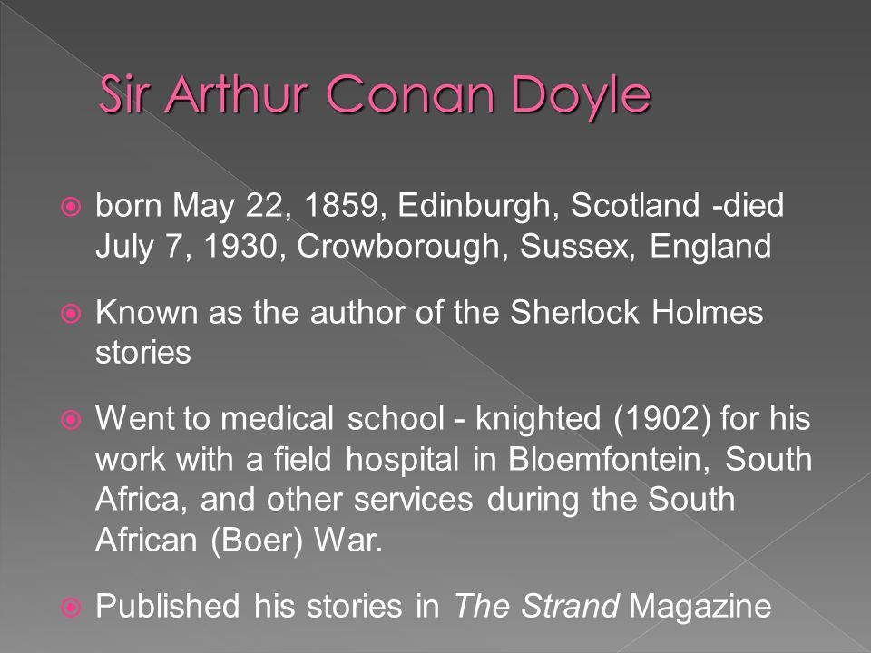  born May 22, 1859, Edinburgh, Scotland -died July 7, 1930, Crowborough, Sussex, England  Known as the author of the Sherlock Holmes stories  Went to medical school - knighted (1902) for his work with a field hospital in Bloemfontein, South Africa, and other services during the South African (Boer) War.