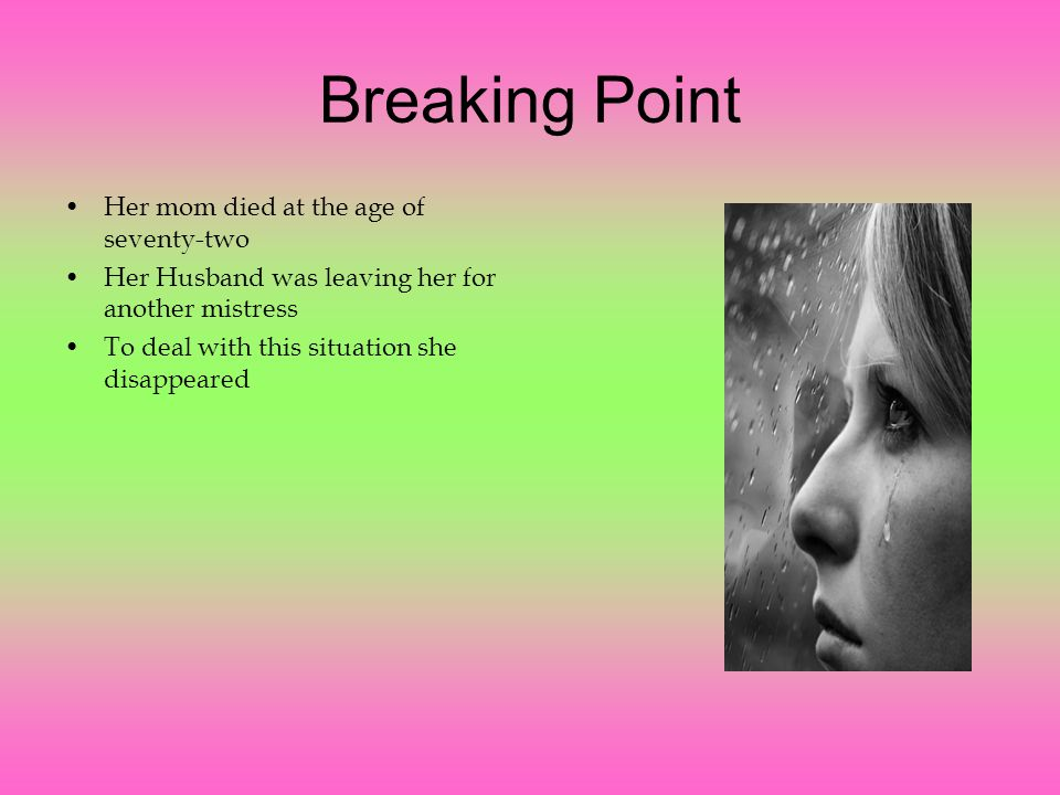 Breaking Point Her mom died at the age of seventy-two Her Husband was leaving her for another mistress To deal with this situation she disappeared