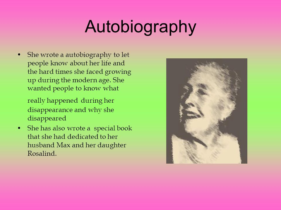 Autobiography She wrote a autobiography to let people know about her life and the hard times she faced growing up during the modern age.