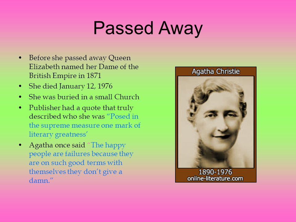 Passed Away Before she passed away Queen Elizabeth named her Dame of the British Empire in 1871 She died January 12, 1976 She was buried in a small Church Publisher had a quote that truly described who she was Posed in the supreme measure one mark of literary greatness' Agatha once said The happy people are failures because they are on such good terms with themselves they don't give a damn.