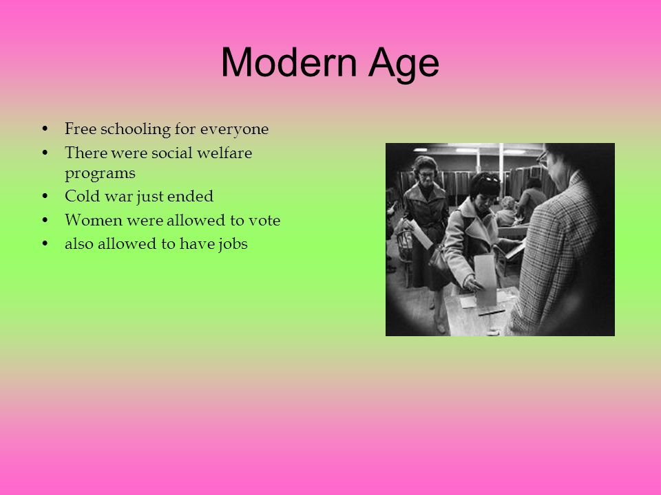 Modern Age Free schooling for everyone There were social welfare programs Cold war just ended Women were allowed to vote also allowed to have jobs