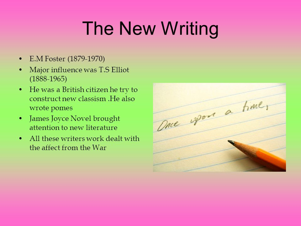 The New Writing E.M Foster ( ) Major influence was T.S Elliot ( ) He was a British citizen he try to construct new classism.He also wrote pomes James Joyce Novel brought attention to new literature All these writers work dealt with the affect from the War