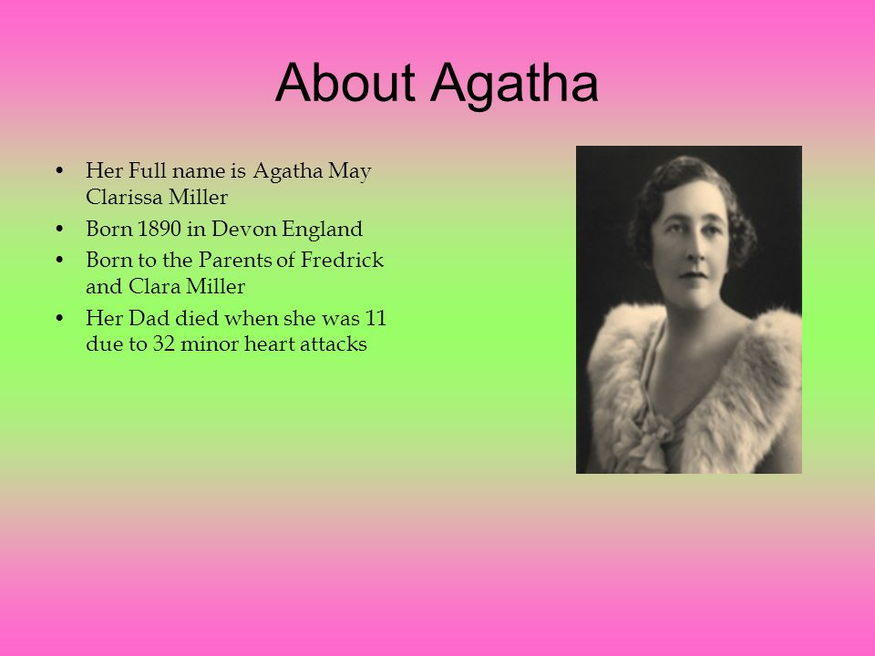 About Agatha Her Full name is Agatha May Clarissa Miller Born 1890 in Devon England Born to the Parents of Fredrick and Clara Miller Her Dad died when she was 11 due to 32 minor heart attacks