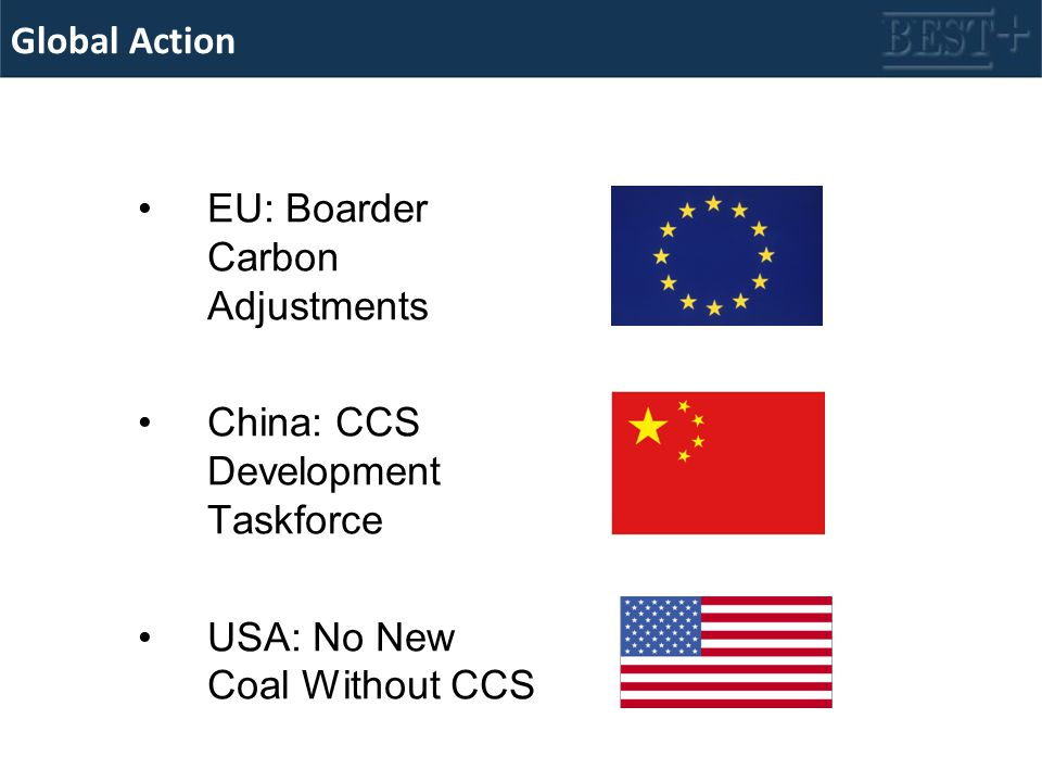 Global Action EU: Boarder Carbon Adjustments China: CCS Development Taskforce USA: No New Coal Without CCS