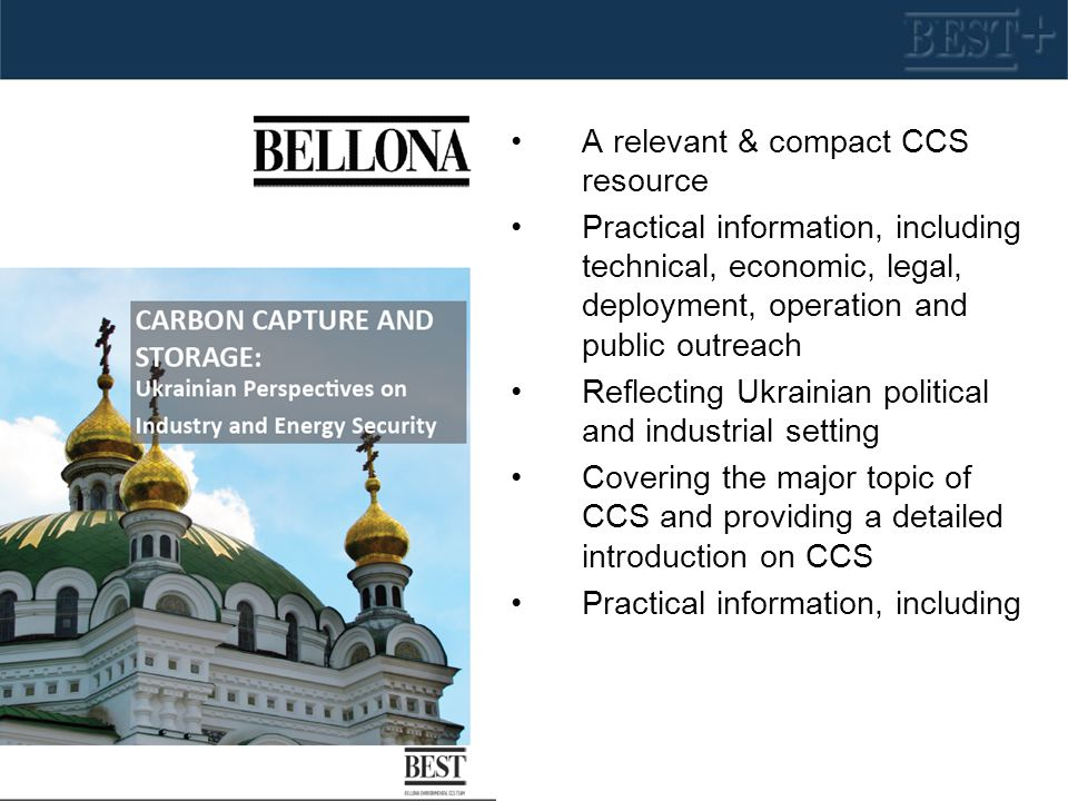 A relevant & compact CCS resource Practical information, including technical, economic, legal, deployment, operation and public outreach Reflecting Ukrainian political and industrial setting Covering the major topic of CCS and providing a detailed introduction on CCS Practical information, including