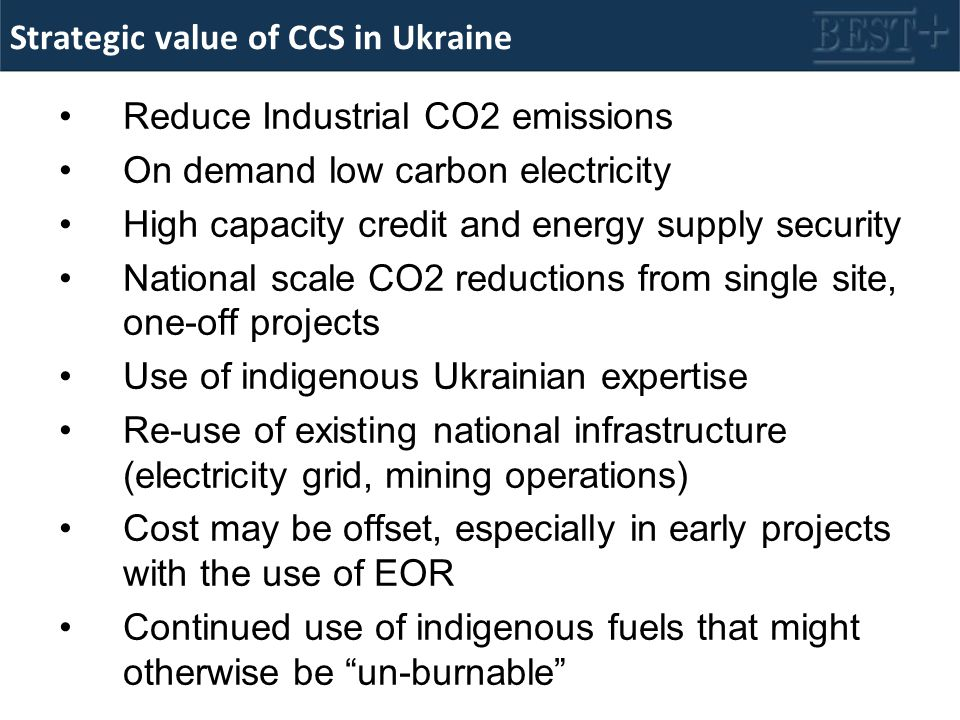 Strategic value of CCS in Ukraine Reduce Industrial CO2 emissions On demand low carbon electricity High capacity credit and energy supply security National scale CO2 reductions from single site, one-off projects Use of indigenous Ukrainian expertise Re-use of existing national infrastructure (electricity grid, mining operations) Cost may be offset, especially in early projects with the use of EOR Continued use of indigenous fuels that might otherwise be un-burnable