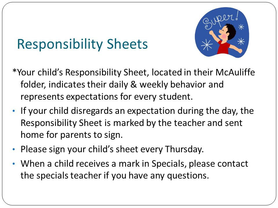 Responsibility Sheets *Your child's Responsibility Sheet, located in their McAuliffe folder, indicates their daily & weekly behavior and represents expectations for every student.