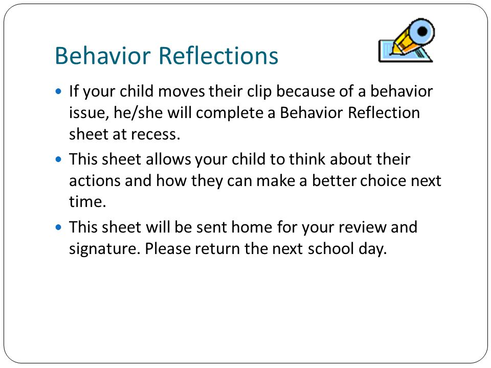Behavior Reflections If your child moves their clip because of a behavior issue, he/she will complete a Behavior Reflection sheet at recess.