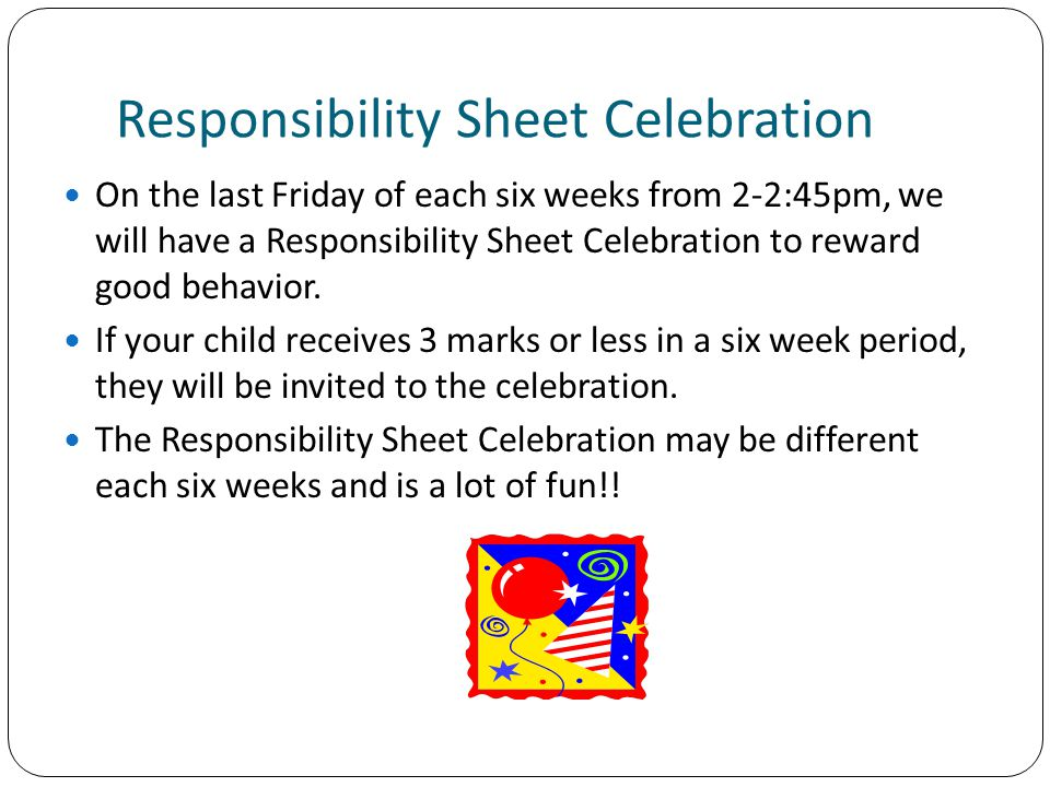 Responsibility Sheet Celebration On the last Friday of each six weeks from 2-2:45pm, we will have a Responsibility Sheet Celebration to reward good behavior.
