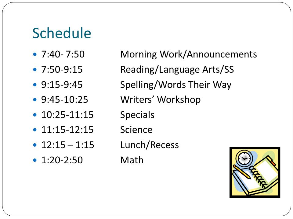 Schedule 7:40- 7:50Morning Work/Announcements 7:50-9:15Reading/Language Arts/SS 9:15-9:45 Spelling/Words Their Way 9:45-10:25Writers' Workshop 10:25-11:15Specials 11:15-12:15Science 12:15 – 1:15Lunch/Recess 1:20-2:50Math