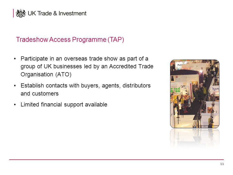 Participate in an overseas trade show as part of a group of UK businesses led by an Accredited Trade Organisation (ATO) Establish contacts with buyers, agents, distributors and customers Limited financial support available 11 Tradeshow Access Programme (TAP)