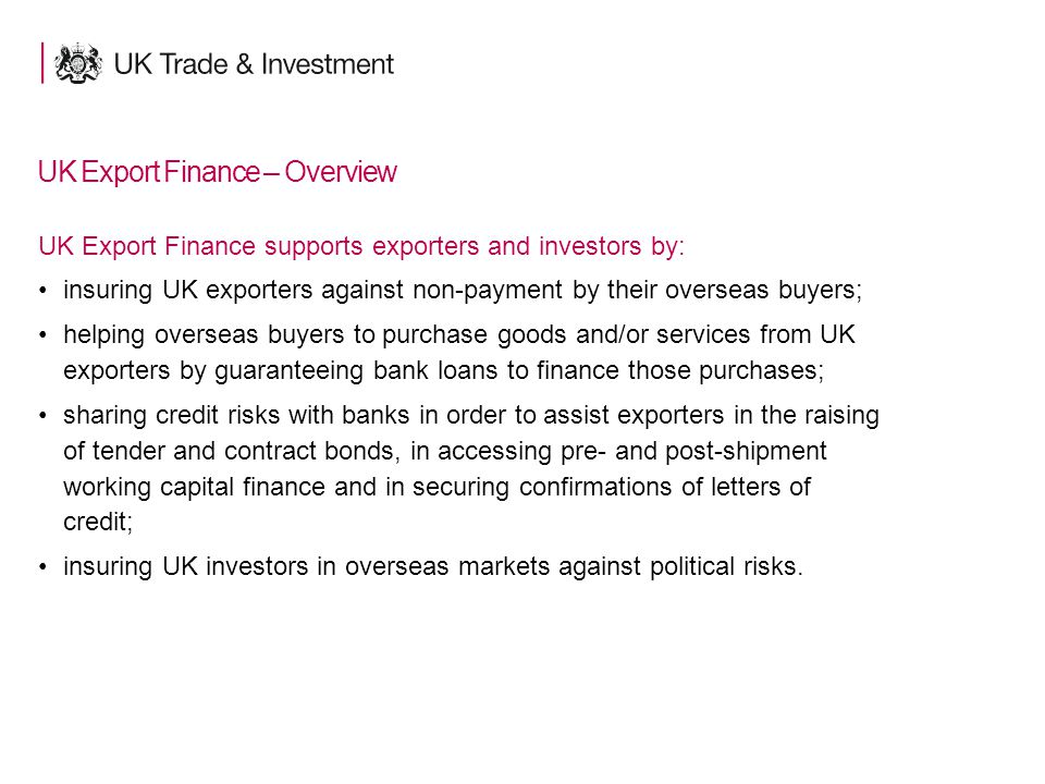 15 UK Export Finance – Overview UK Export Finance supports exporters and investors by: insuring UK exporters against non-payment by their overseas buyers; helping overseas buyers to purchase goods and/or services from UK exporters by guaranteeing bank loans to finance those purchases; sharing credit risks with banks in order to assist exporters in the raising of tender and contract bonds, in accessing pre- and post-shipment working capital finance and in securing confirmations of letters of credit; insuring UK investors in overseas markets against political risks.