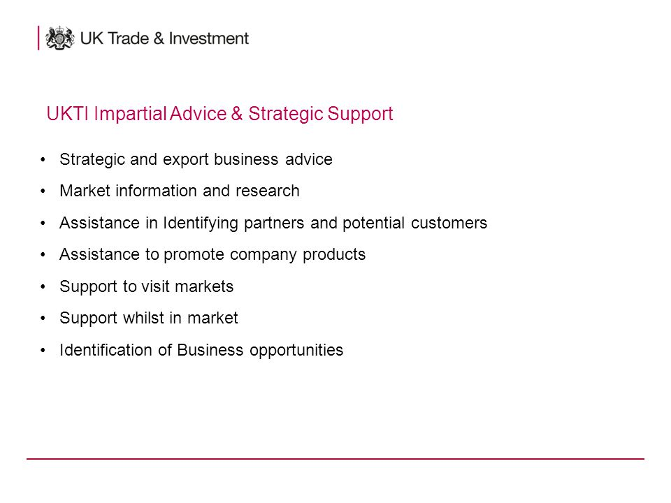 Strategic and export business advice Market information and research Assistance in Identifying partners and potential customers Assistance to promote company products Support to visit markets Support whilst in market Identification of Business opportunities UKTI Impartial Advice & Strategic Support