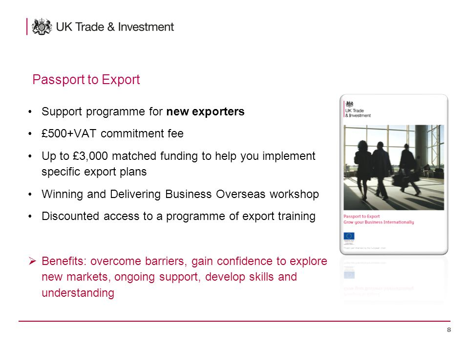 Support programme for new exporters £500+VAT commitment fee Up to £3,000 matched funding to help you implement specific export plans Winning and Delivering Business Overseas workshop Discounted access to a programme of export training  Benefits: overcome barriers, gain confidence to explore new markets, ongoing support, develop skills and understanding 8 Passport to Export