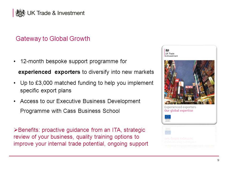 12-month bespoke support programme for experienced exporters to diversify into new markets Up to £3,000 matched funding to help you implement specific export plans Access to our Executive Business Development Programme with Cass Business School 9  Benefits: proactive guidance from an ITA, strategic review of your business, quality training options to improve your internal trade potential, ongoing support Gateway to Global Growth