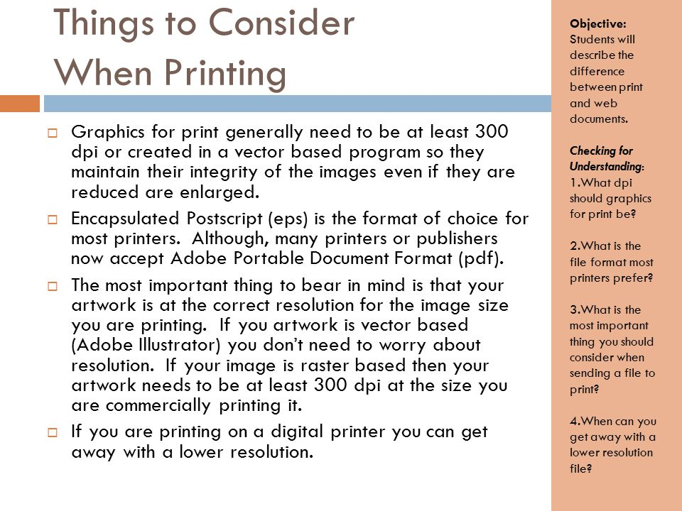 Things to Consider When Printing  Graphics for print generally need to be at least 300 dpi or created in a vector based program so they maintain their integrity of the images even if they are reduced are enlarged.
