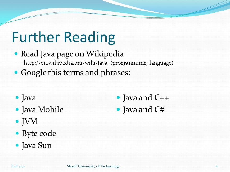 Further Reading Read Java page on Wikipedia   Google this terms and phrases: Fall 2011Sharif University of Technology16 Java Java Mobile JVM Byte code Java Sun Java and C++ Java and C#