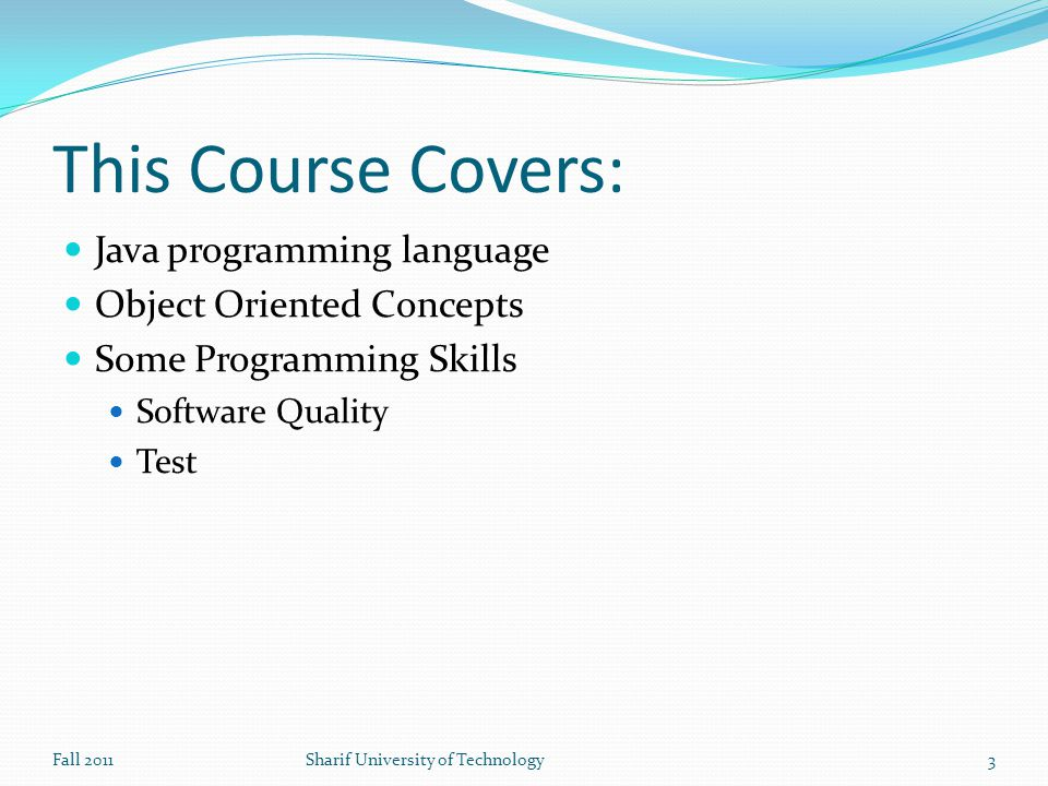 This Course Covers: Java programming language Object Oriented Concepts Some Programming Skills Software Quality Test Fall 2011Sharif University of Technology3