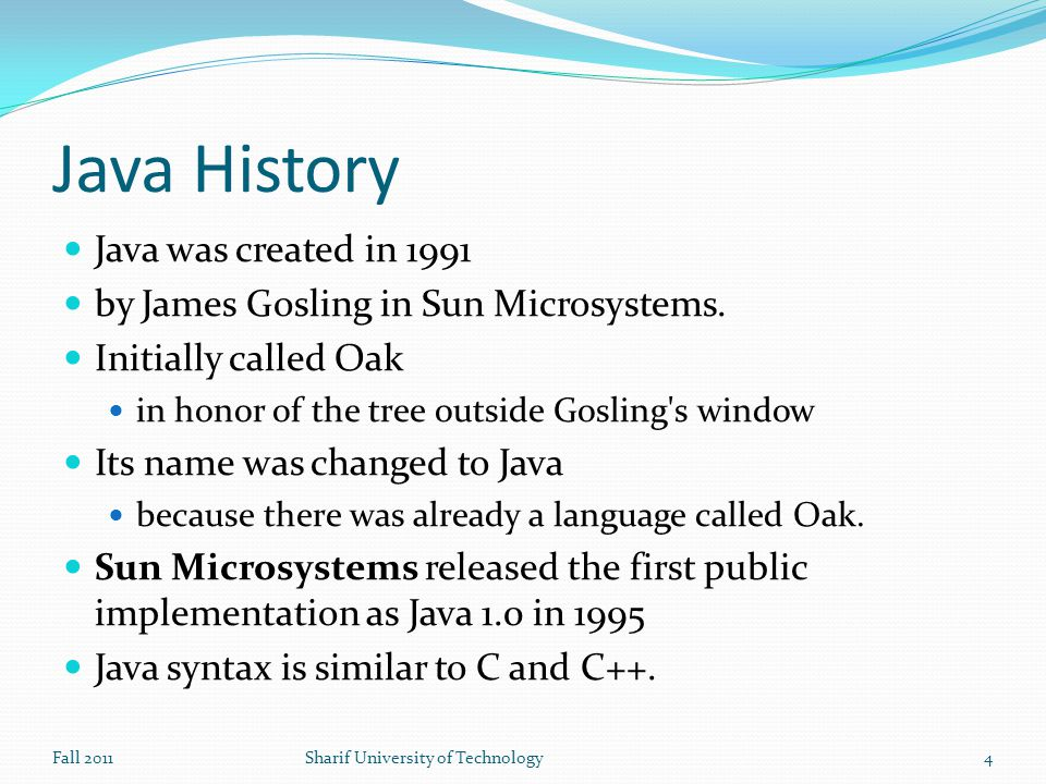Java History Java was created in 1991 by James Gosling in Sun Microsystems.