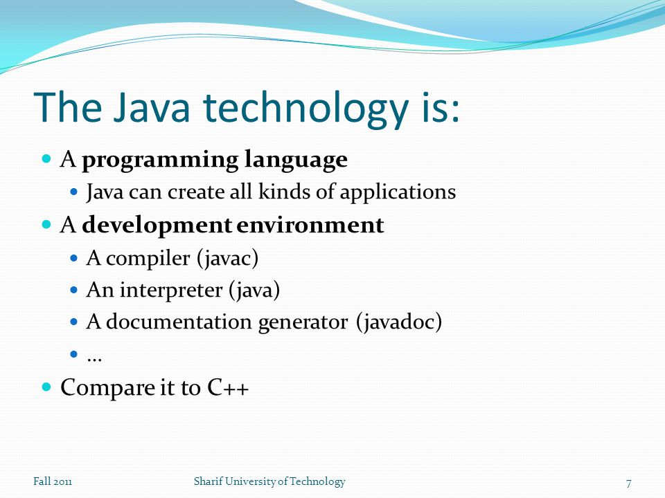 The Java technology is: A programming language Java can create all kinds of applications A development environment A compiler (javac) An interpreter (java) A documentation generator (javadoc) … Compare it to C++ Fall 2011Sharif University of Technology7
