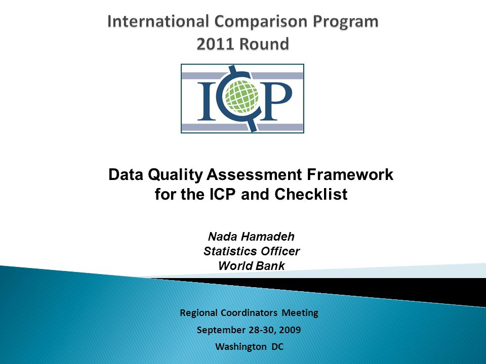 Regional Coordinators Meeting September 28-30, 2009 Washington DC Data Quality Assessment Framework for the ICP and Checklist Nada Hamadeh Statistics Officer World Bank