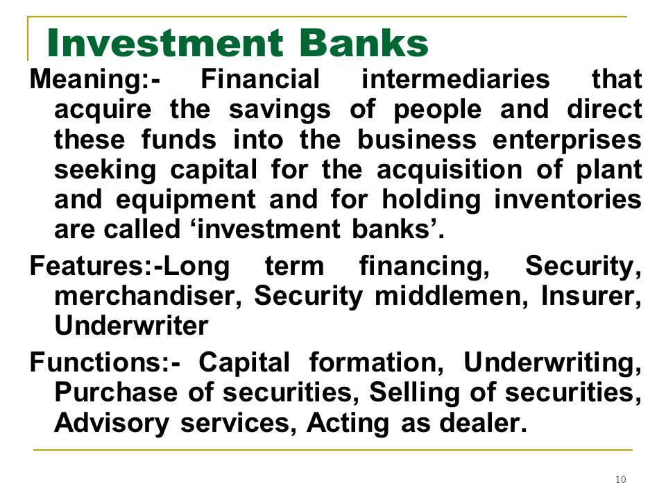 10 Investment Banks Meaning:- Financial intermediaries that acquire the savings of people and direct these funds into the business enterprises seeking capital for the acquisition of plant and equipment and for holding inventories are called 'investment banks'.