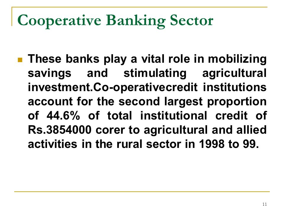 11 Cooperative Banking Sector These banks play a vital role in mobilizing savings and stimulating agricultural investment.Co-operativecredit institutions account for the second largest proportion of 44.6% of total institutional credit of Rs corer to agricultural and allied activities in the rural sector in 1998 to 99.