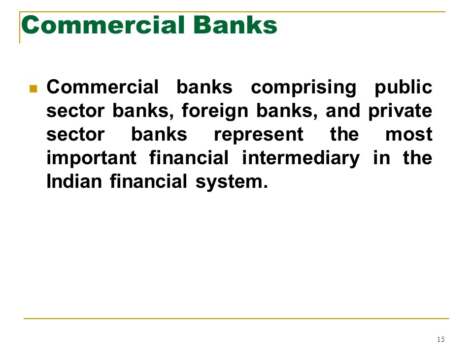 15 Commercial Banks Commercial banks comprising public sector banks, foreign banks, and private sector banks represent the most important financial intermediary in the Indian financial system.