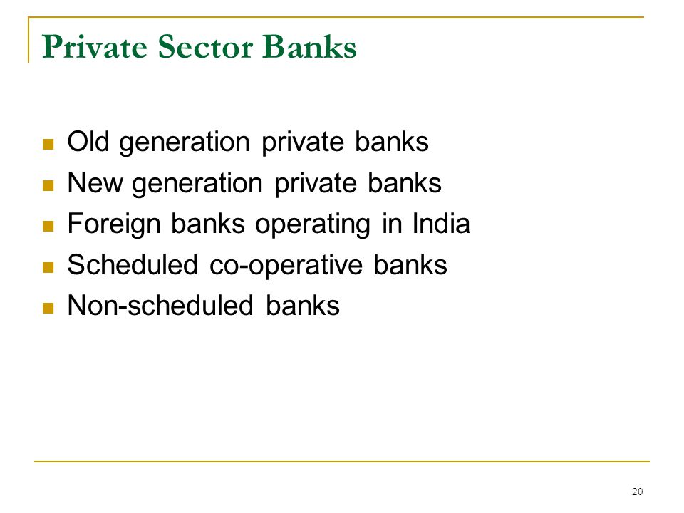 20 Private Sector Banks Old generation private banks New generation private banks Foreign banks operating in India Scheduled co-operative banks Non-scheduled banks