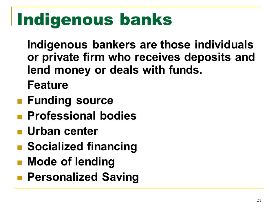 21 Indigenous banks Indigenous bankers are those individuals or private firm who receives deposits and lend money or deals with funds.
