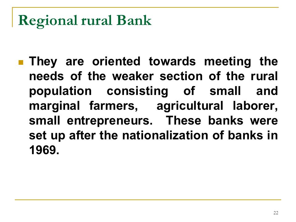 22 Regional rural Bank They are oriented towards meeting the needs of the weaker section of the rural population consisting of small and marginal farmers, agricultural laborer, small entrepreneurs.