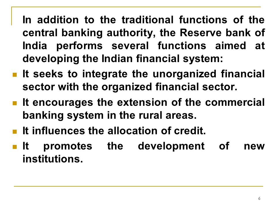 6 In addition to the traditional functions of the central banking authority, the Reserve bank of India performs several functions aimed at developing the Indian financial system: It seeks to integrate the unorganized financial sector with the organized financial sector.