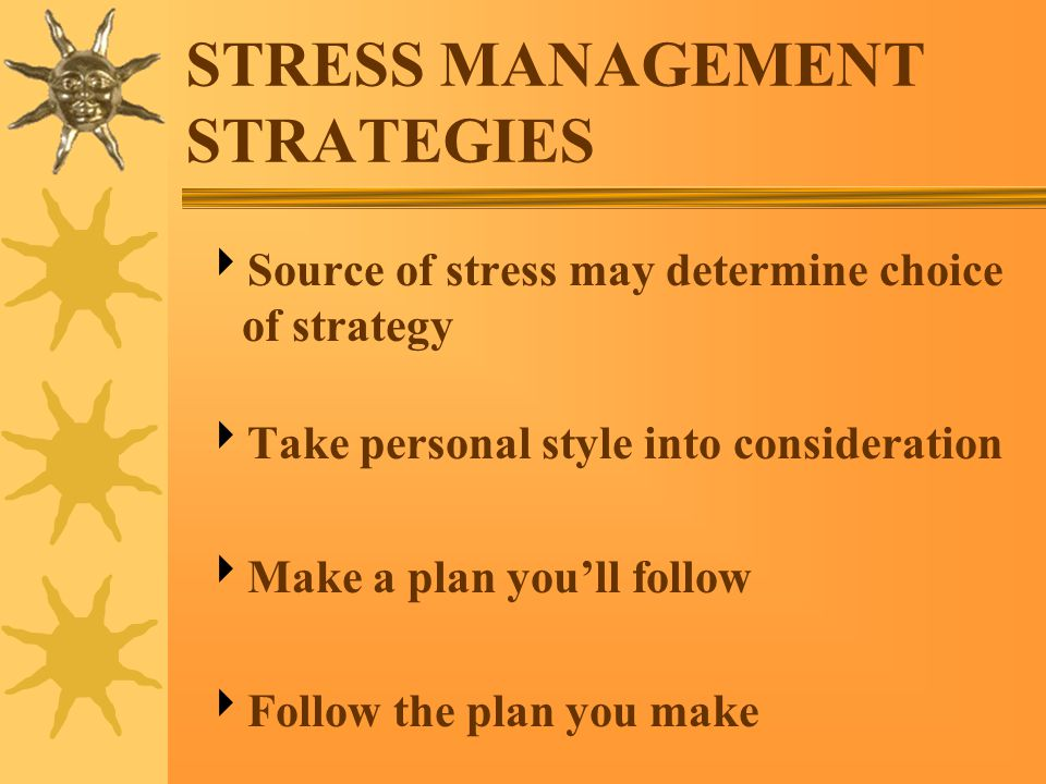 STRESS MANAGEMENT STRATEGIES  Source of stress may determine choice of strategy  Take personal style into consideration  Make a plan you'll follow  Follow the plan you make