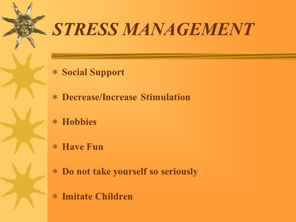 STRESS MANAGEMENT  Social Support  Decrease/Increase Stimulation  Hobbies  Have Fun  Do not take yourself so seriously  Imitate Children