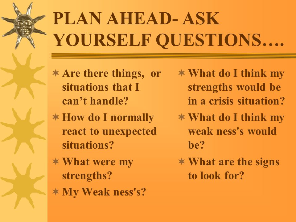 PLAN AHEAD- ASK YOURSELF QUESTIONS….  Are there things, or situations that I can't handle.