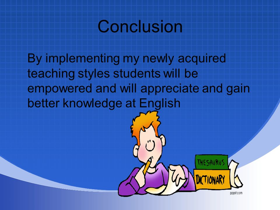 Conclusion By implementing my newly acquired teaching styles students will be empowered and will appreciate and gain better knowledge at English