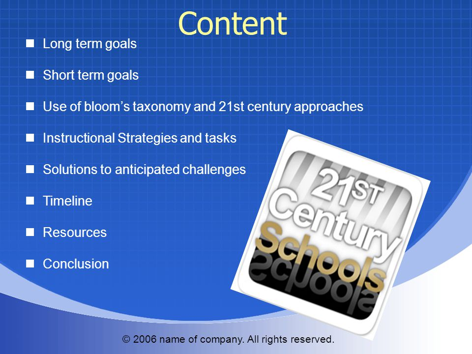 Long term goals Short term goals Use of bloom's taxonomy and 21st century approaches Instructional Strategies and tasks Solutions to anticipated challenges Timeline Resources Conclusion © 2006 name of company.